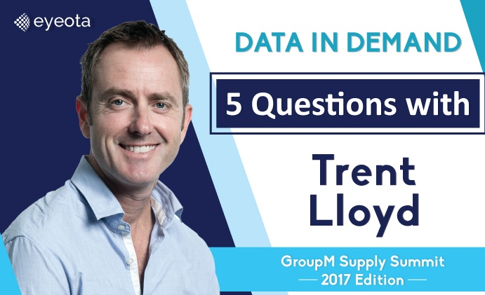 Data in Demand… 5 Questions with Trent Lloyd, Co-founder/EVP Global Publisher Strategy & Products (GroupM Supply Summit 2017)